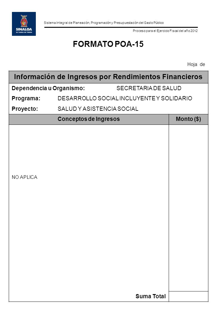 Sistema Integral de Planeación, Programación y Presupuestación del Gasto Público Proceso para el Ejercicio Fiscal del año 2012 FORMATO POA-15 Hoja de Información de Ingresos por Rendimientos Financieros Dependencia u Organismo:SECRETARIA DE SALUD Programa:DESARROLLO SOCIAL INCLUYENTE Y SOLIDARIO Proyecto:SALUD Y ASISTENCIA SOCIAL Conceptos de IngresosMonto ($) NO APLICA Suma Total