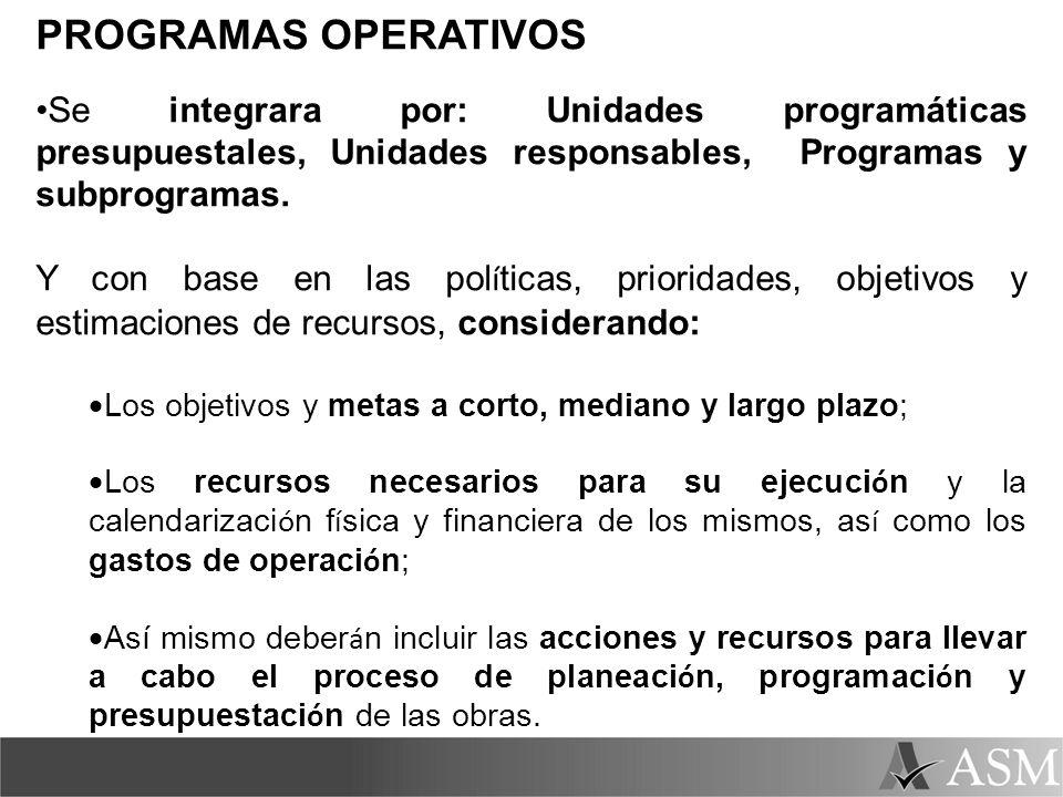 PROGRAMAS OPERATIVOS Se integrara por: Unidades programáticas presupuestales, Unidades responsables, Programas y subprogramas. Y con base en las pol í