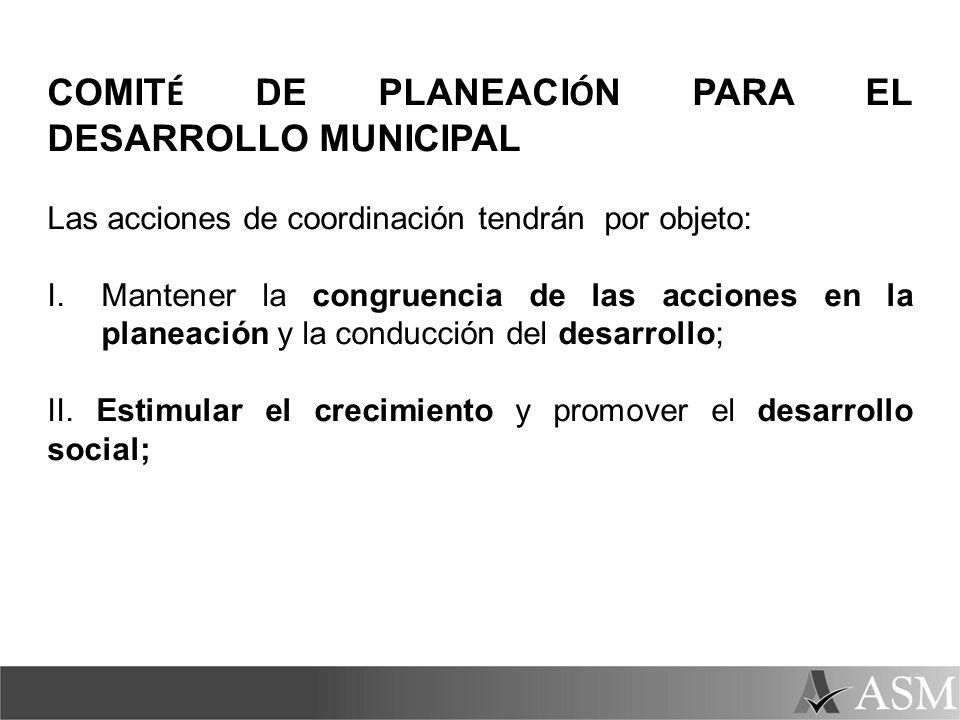 COMIT É DE PLANEACI Ó N PARA EL DESARROLLO MUNICIPAL Las acciones de coordinación tendrán por objeto: I.Mantener la congruencia de las acciones en la