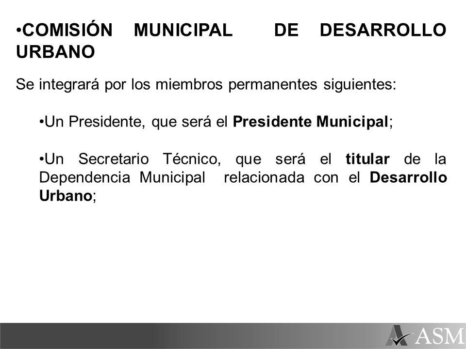 COMISIÓN MUNICIPAL DE DESARROLLO URBANO Se integrará por los miembros permanentes siguientes: Un Presidente, que será el Presidente Municipal; Un Secr