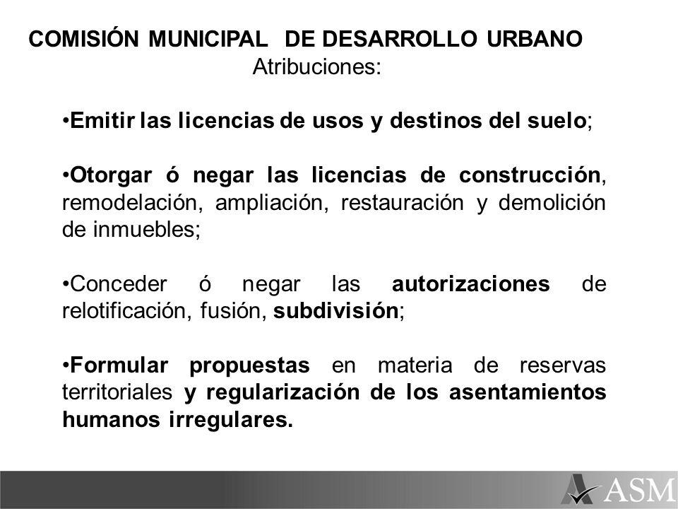 COMISIÓN MUNICIPAL DE DESARROLLO URBANO Atribuciones: Emitir las licencias de usos y destinos del suelo; Otorgar ó negar las licencias de construcción