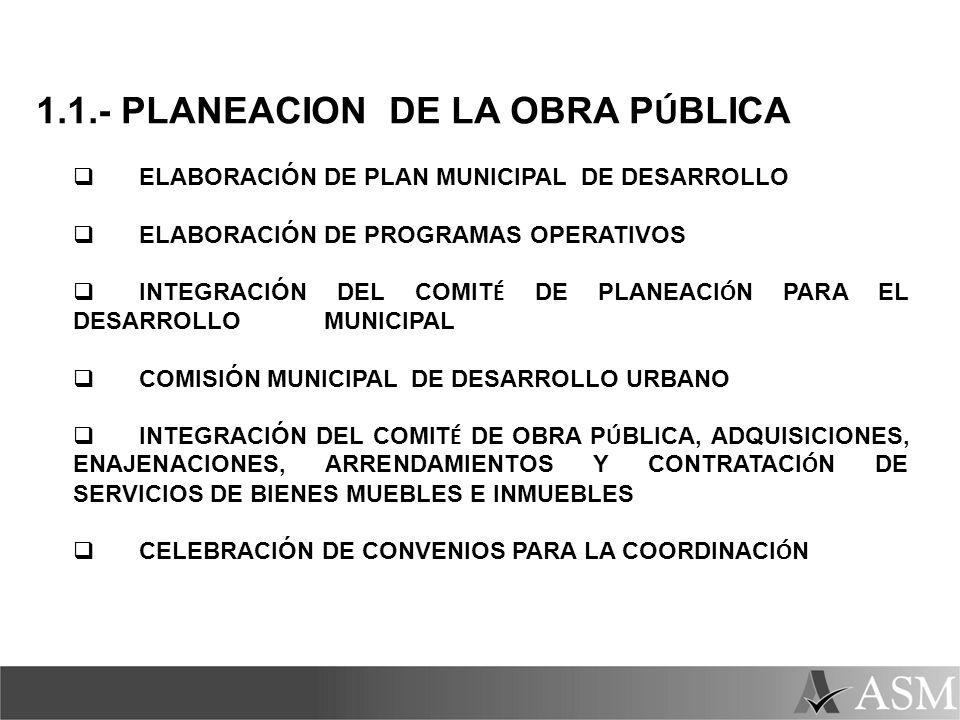1.1.- PLANEACION DE LA OBRA P Ú BLICA ELABORACIÓN DE PLAN MUNICIPAL DE DESARROLLO ELABORACIÓN DE PROGRAMAS OPERATIVOS INTEGRACIÓN DEL COMIT É DE PLANE