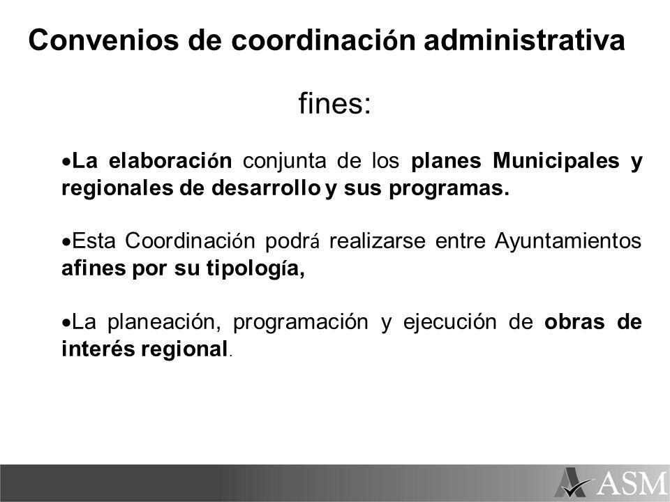 Convenios de coordinaci ó n administrativa fines: La elaboraci ó n conjunta de los planes Municipales y regionales de desarrollo y sus programas. Esta