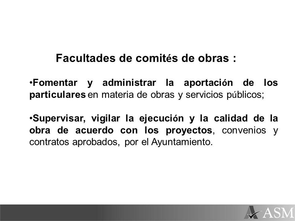 Facultades de comit é s de obras : Fomentar y administrar la aportaci ó n de los particulares en materia de obras y servicios p ú blicos; Supervisar,