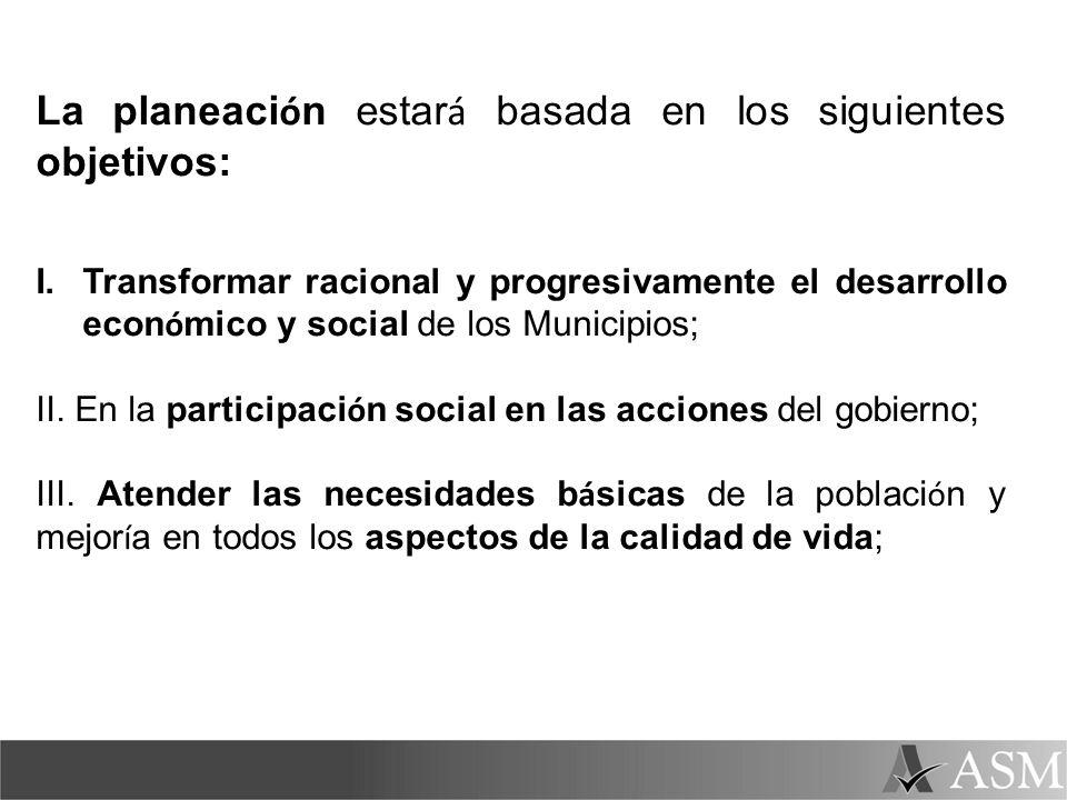 La planeaci ó n estar á basada en los siguientes objetivos: I.Transformar racional y progresivamente el desarrollo econ ó mico y social de los Municip