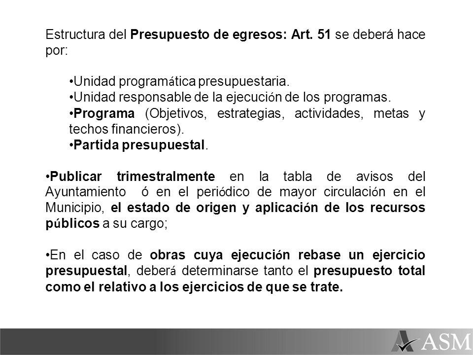 Estructura del Presupuesto de egresos: Art. 51 se deberá hace por: Unidad program á tica presupuestaria. Unidad responsable de la ejecuci ó n de los p