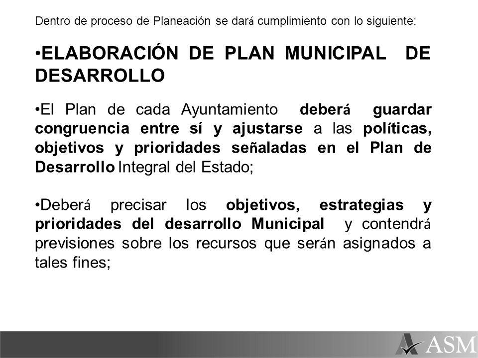 Dentro de proceso de Planeación se dar á cumplimiento con lo siguiente: ELABORACIÓN DE PLAN MUNICIPAL DE DESARROLLO El Plan de cada Ayuntamiento deber