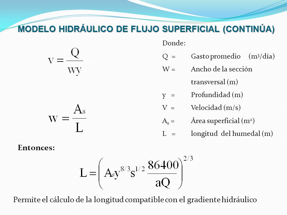 MODELO HIDRÁULICO DE FLUJO SUPERFICIAL (CONTINÚA) Donde: Q =Gasto promedio (m 3 /día) W =Ancho de la sección transversal (m) y =Profundidad (m) V =Vel
