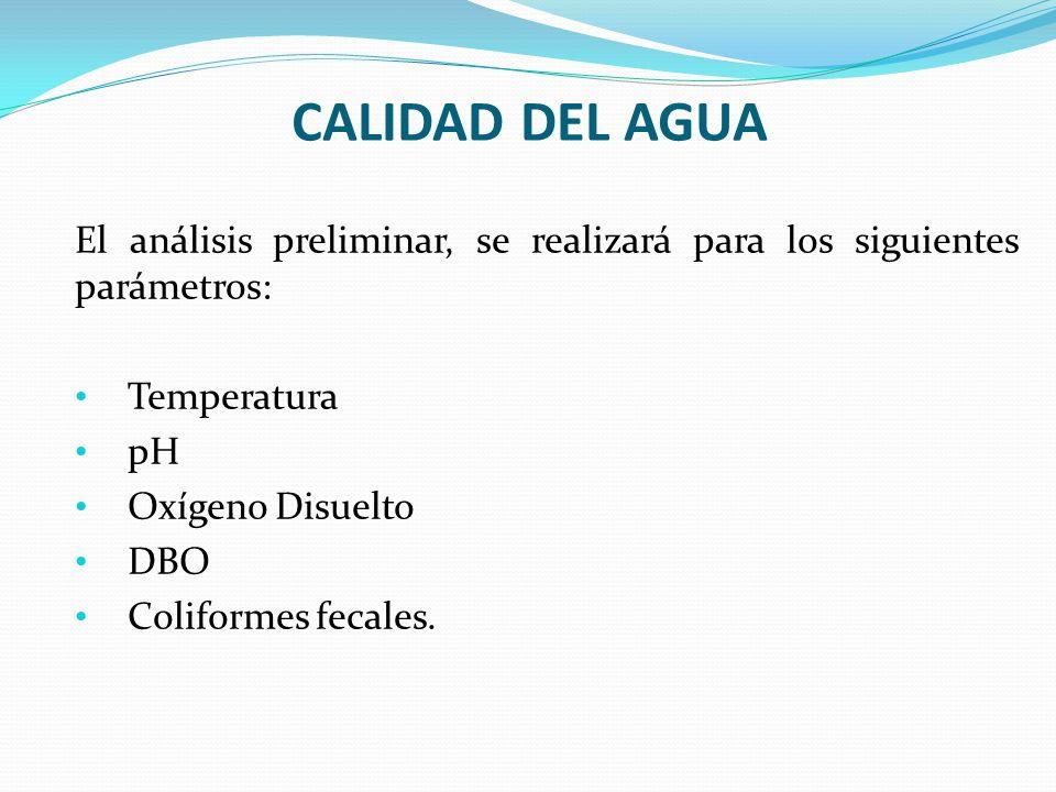 CALIDAD DEL AGUA El análisis preliminar, se realizará para los siguientes parámetros: Temperatura pH Oxígeno Disuelto DBO Coliformes fecales.