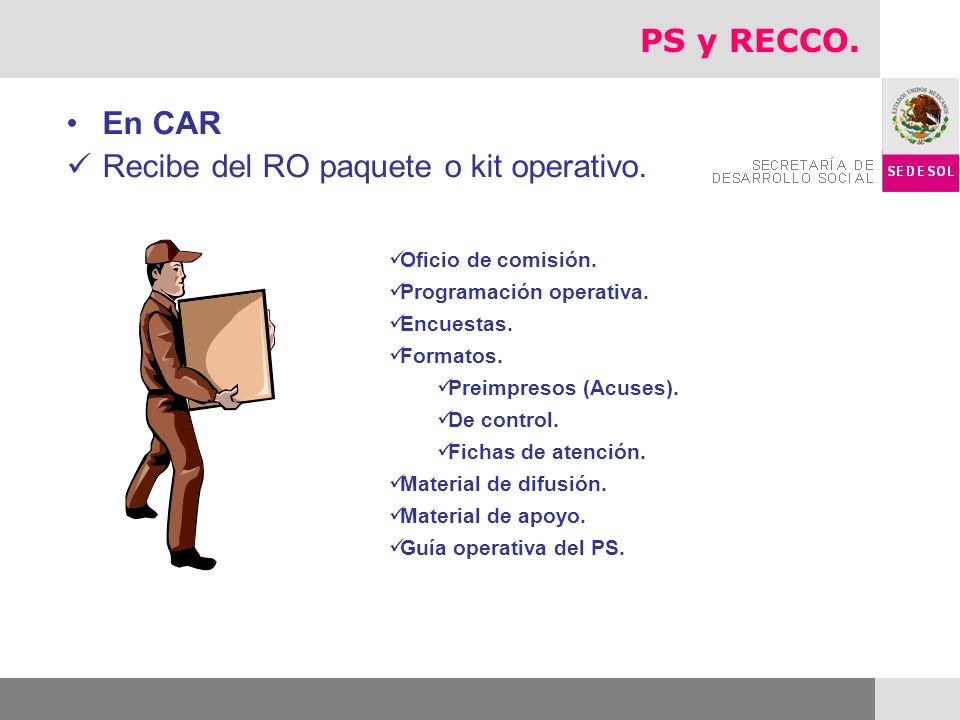 En CAR Recibe del RO paquete o kit operativo. Oficio de comisión. Programación operativa. Encuestas. Formatos. Preimpresos (Acuses). De control. Ficha