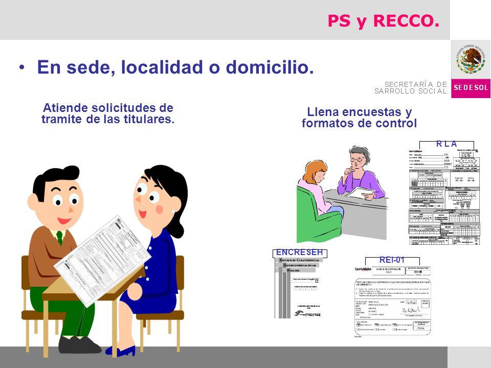 R L A REI-01 ENCRESEH En sede, localidad o domicilio. Atiende solicitudes de tramite de las titulares. Llena encuestas y formatos de control PS y RECC