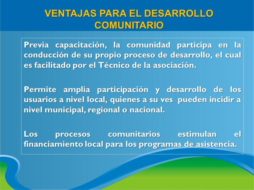 VENTAJAS PARA EL DESARROLLO COMUNITARIO Previa capacitación, la comunidad participa en la conducción de su propio proceso de desarrollo, el cual es fa