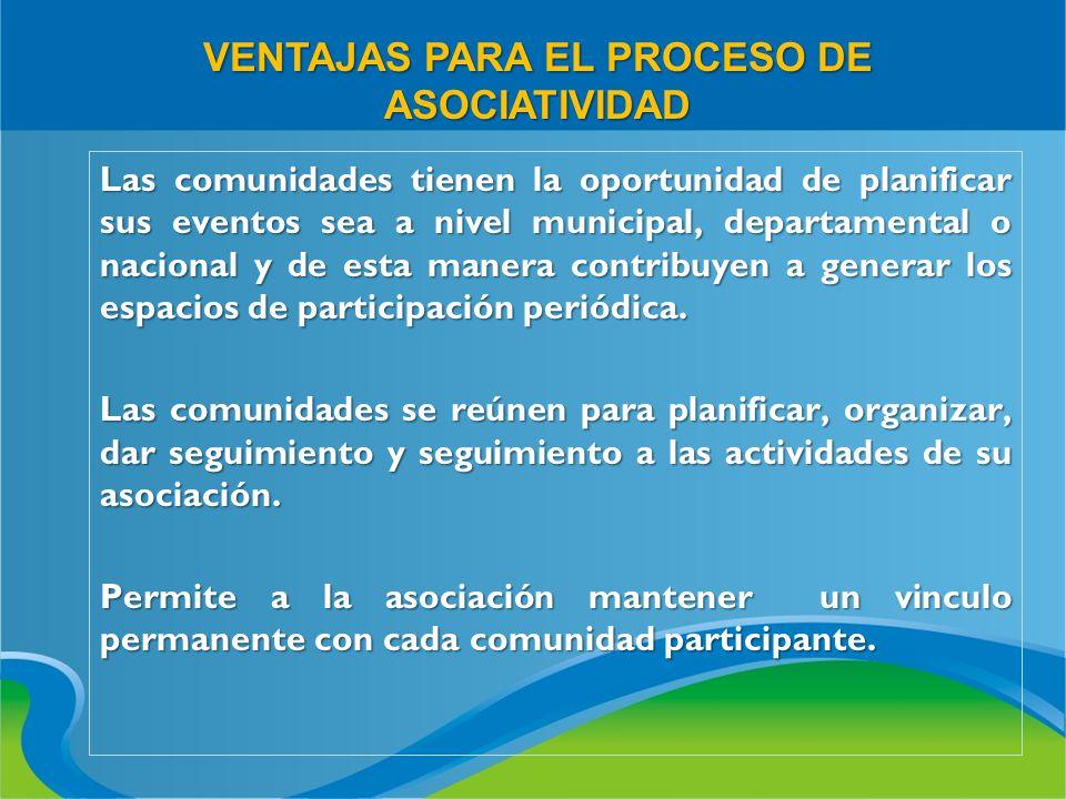 VENTAJAS PARA EL PROCESO DE ASOCIATIVIDAD Las comunidades tienen la oportunidad de planificar sus eventos sea a nivel municipal, departamental o nacio