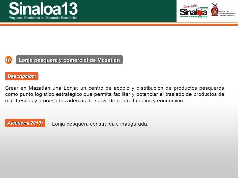 Proyectos Prioritarios de Desarrollo Económico Sinaloa25 Lonja pesquera y comercial de Mazatlán 10. Alcance a 2010: Descripción: Crear en Mazatlán una