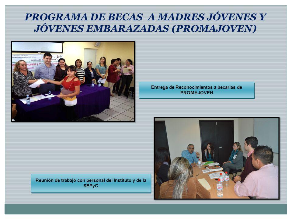 Entrega de Reconocimientos a becarias de PROMAJOVEN Reunión de trabajo con personal del Instituto y de la SEPyC PROGRAMA DE BECAS A MADRES JÓVENES Y J