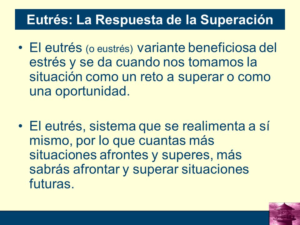 20 Eutrés: La Respuesta de la Superación El eutrés (o eustrés) variante beneficiosa del estrés y se da cuando nos tomamos la situación como un reto a superar o como una oportunidad.
