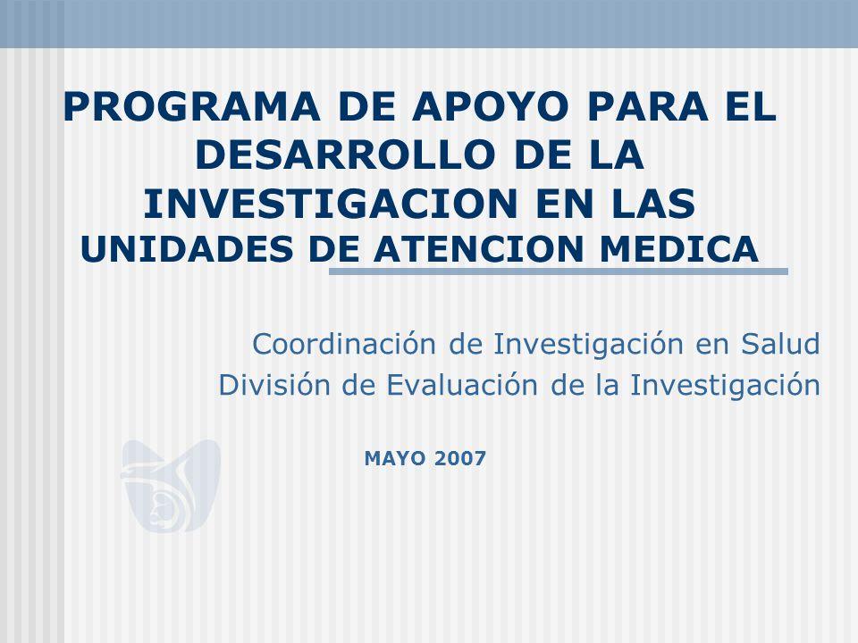 PROGRAMA DE APOYO PARA EL DESARROLLO DE LA INVESTIGACION EN LAS UNIDADES DE ATENCION MEDICA Coordinación de Investigación en Salud División de Evaluación de la Investigación MAYO 2007