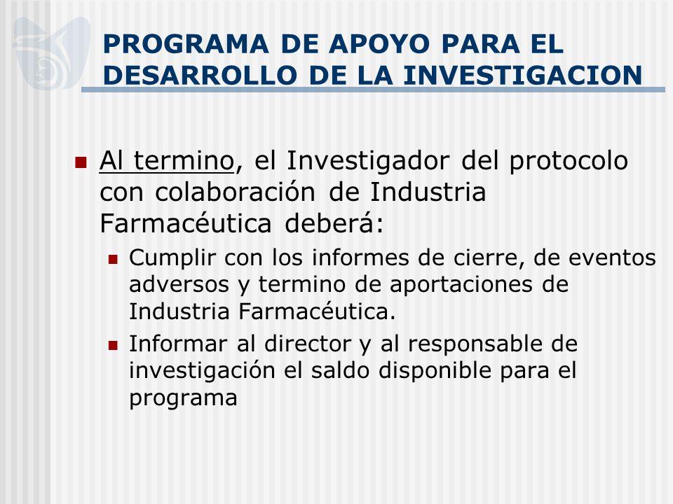 PROGRAMA DE APOYO PARA EL DESARROLLO DE LA INVESTIGACION Al termino, el Investigador del protocolo con colaboración de Industria Farmacéutica deberá: