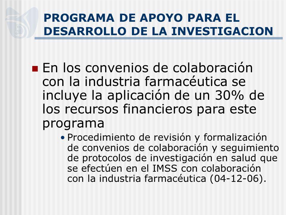 PROGRAMA DE APOYO PARA EL DESARROLLO DE LA INVESTIGACION En los convenios de colaboración con la industria farmacéutica se incluye la aplicación de un 30% de los recursos financieros para este programa Procedimiento de revisión y formalización de convenios de colaboración y seguimiento de protocolos de investigación en salud que se efectúen en el IMSS con colaboración con la industria farmacéutica (04-12-06).