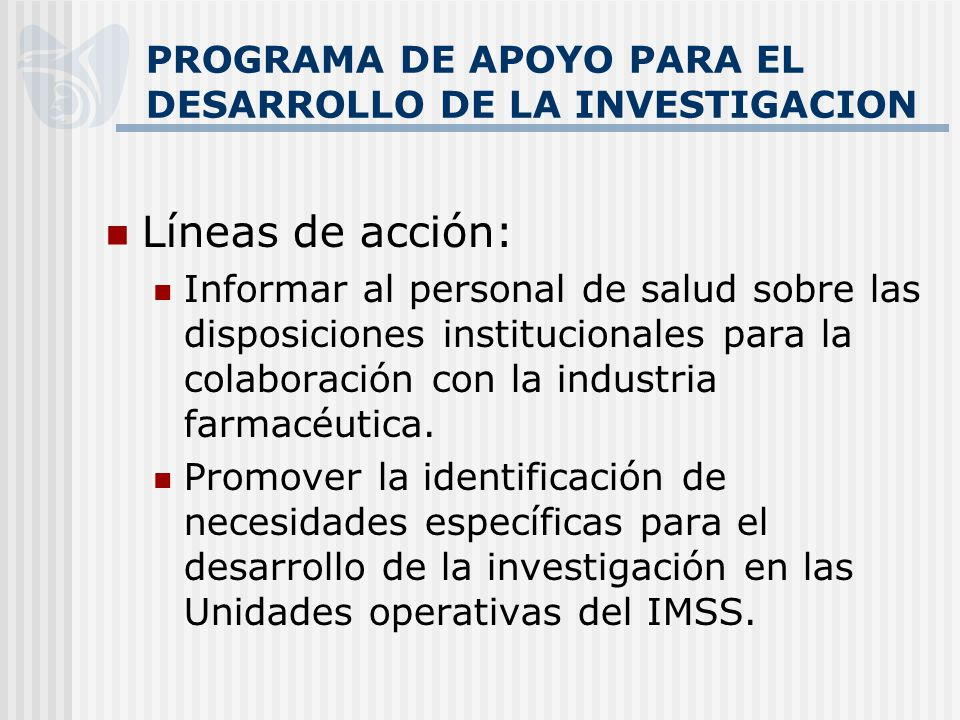 PROGRAMA DE APOYO PARA EL DESARROLLO DE LA INVESTIGACION Líneas de acción: Informar al personal de salud sobre las disposiciones institucionales para la colaboración con la industria farmacéutica.