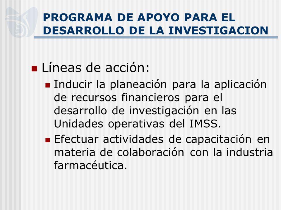 PROGRAMA DE APOYO PARA EL DESARROLLO DE LA INVESTIGACION Líneas de acción: Inducir la planeación para la aplicación de recursos financieros para el desarrollo de investigación en las Unidades operativas del IMSS.