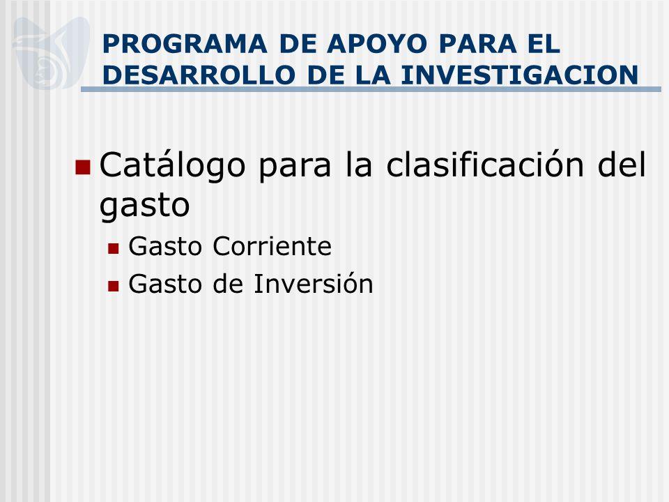PROGRAMA DE APOYO PARA EL DESARROLLO DE LA INVESTIGACION Catálogo para la clasificación del gasto Gasto Corriente Gasto de Inversión