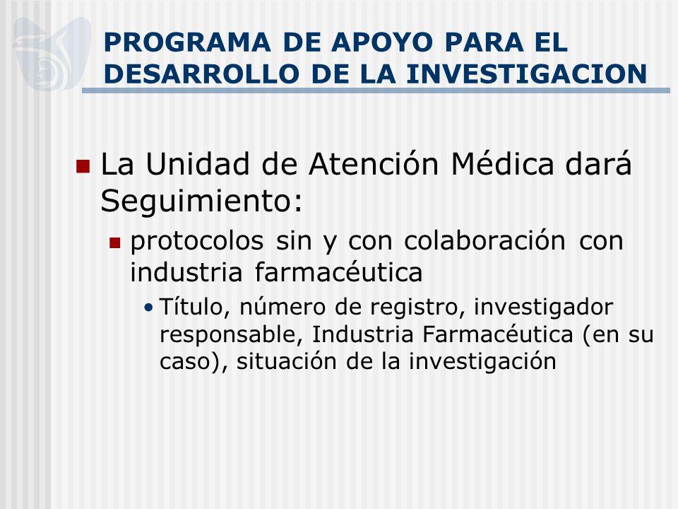 PROGRAMA DE APOYO PARA EL DESARROLLO DE LA INVESTIGACION La Unidad de Atención Médica dará Seguimiento: protocolos sin y con colaboración con industri