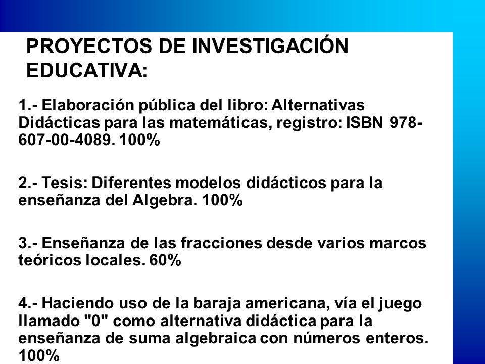 PROYECTOS DE INVESTIGACIÓN EDUCATIVA: 1.- Elaboración pública del libro: Alternativas Didácticas para las matemáticas, registro: ISBN 978- 607-00-4089.