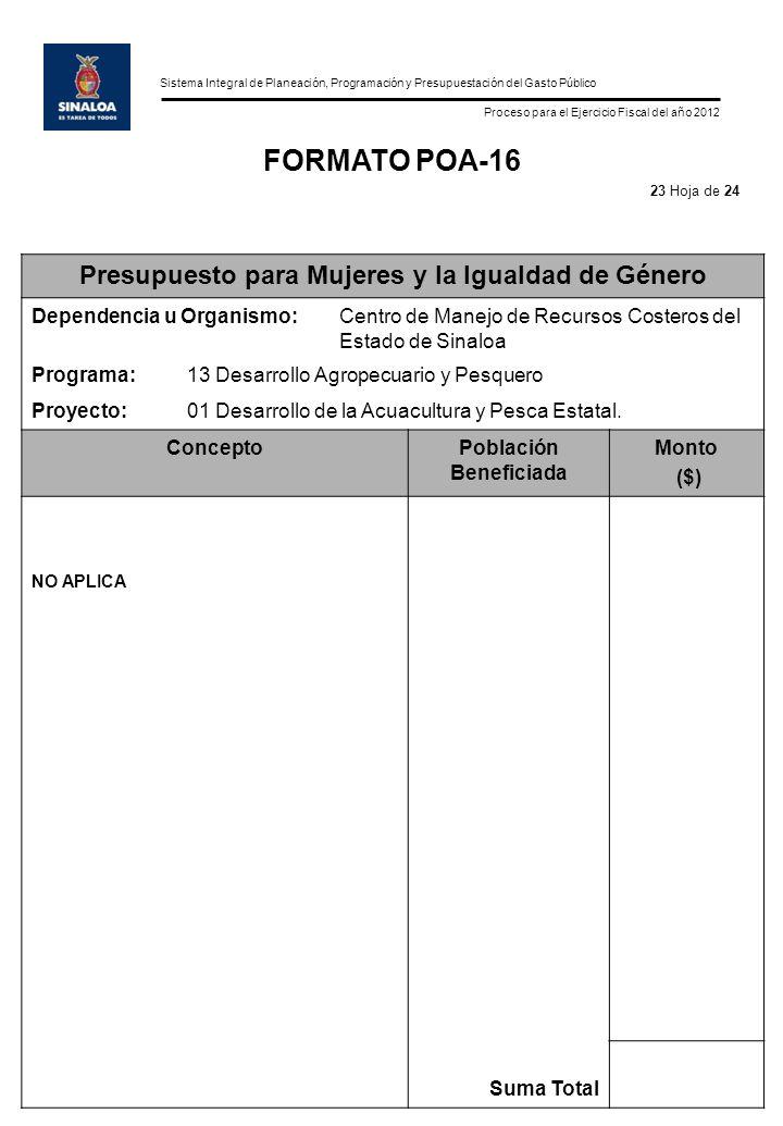 Sistema Integral de Planeación, Programación y Presupuestación del Gasto Público Proceso para el Ejercicio Fiscal del año 2012 FORMATO POA-16 Presupuesto para Mujeres y la Igualdad de Género Dependencia u Organismo:Centro de Manejo de Recursos Costeros del Estado de Sinaloa Programa:13 Desarrollo Agropecuario y Pesquero Proyecto:01 Desarrollo de la Acuacultura y Pesca Estatal.