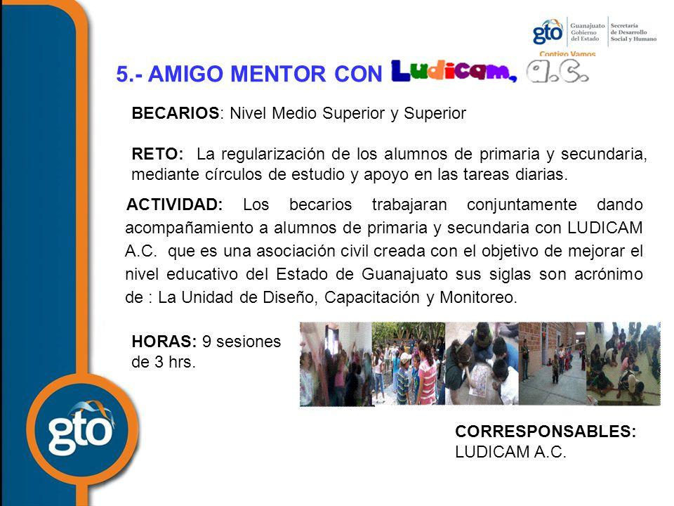 5.- AMIGO MENTOR CON ACTIVIDAD: Los becarios trabajaran conjuntamente dando acompañamiento a alumnos de primaria y secundaria con LUDICAM A.C.
