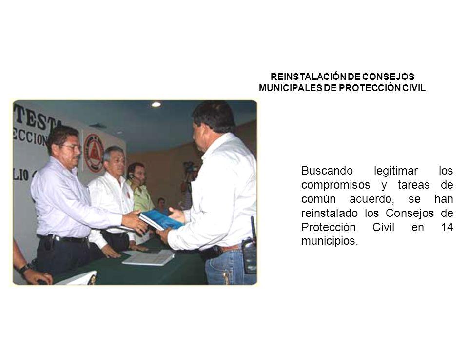 REINSTALACIÓN DE CONSEJOS MUNICIPALES DE PROTECCIÓN CIVIL Buscando legitimar los compromisos y tareas de común acuerdo, se han reinstalado los Consejos de Protección Civil en 14 municipios.
