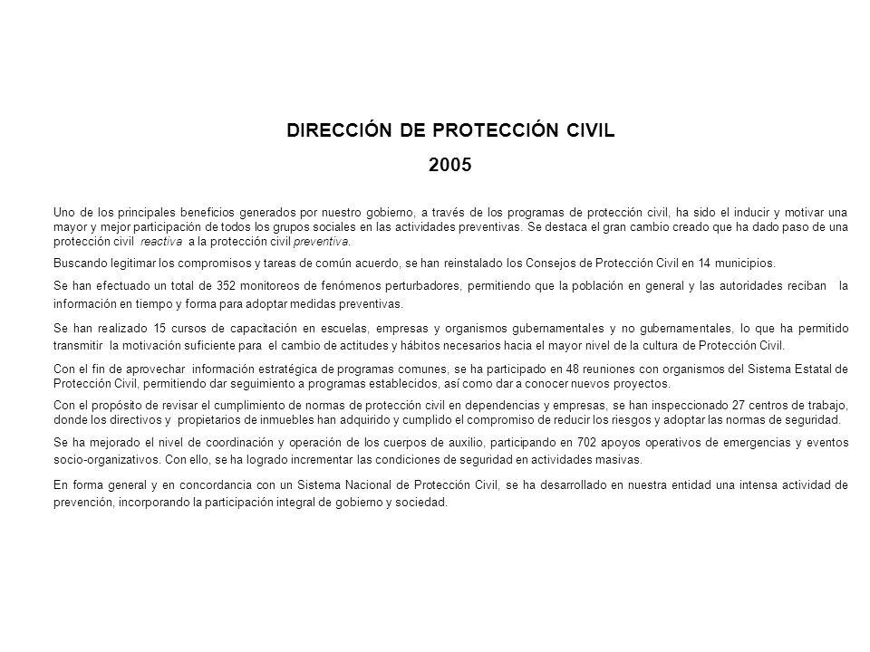 DIRECCIÓN DE PROTECCIÓN CIVIL 2005 Uno de los principales beneficios generados por nuestro gobierno, a través de los programas de protección civil, ha sido el inducir y motivar una mayor y mejor participación de todos los grupos sociales en las actividades preventivas.