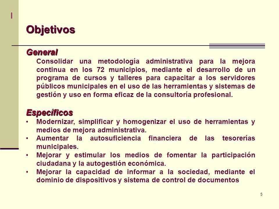 5 ObjetivosGeneral Consolidar una metodología administrativa para la mejora continua en los 72 municipios, mediante el desarrollo de un programa de cursos y talleres para capacitar a los servidores públicos municipales en el uso de las herramientas y sistemas de gestión y uso en forma eficaz de la consultoría profesional.