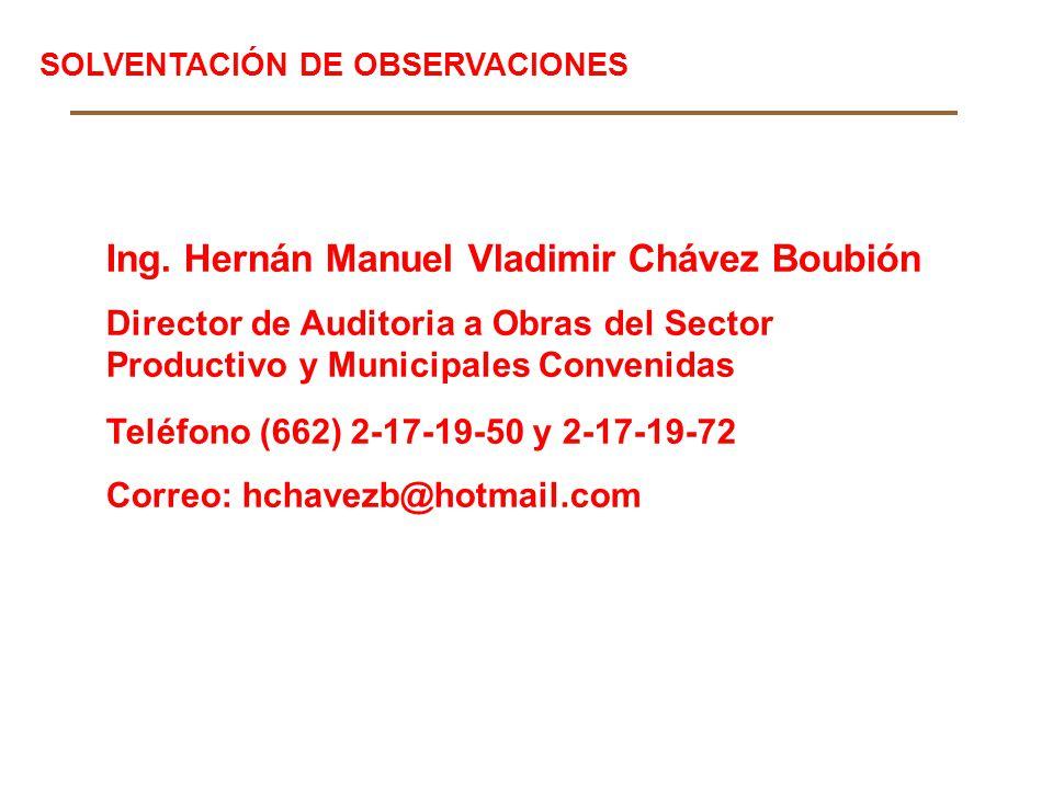 Ing. Hernán Manuel Vladimir Chávez Boubión Director de Auditoria a Obras del Sector Productivo y Municipales Convenidas Teléfono (662) 2-17-19-50 y 2-