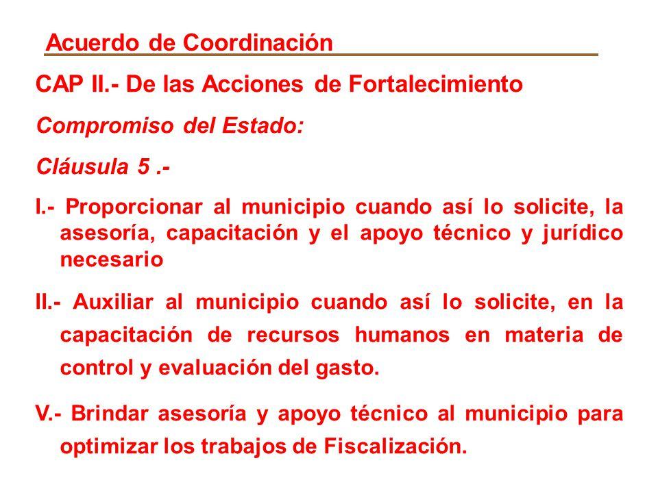 CAP II.- De las Acciones de Fortalecimiento Compromiso del Estado: Cláusula 5.- I.- Proporcionar al municipio cuando así lo solicite, la asesoría, cap