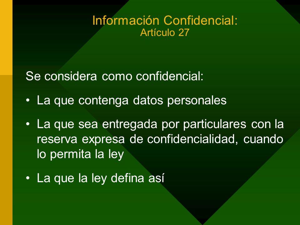 Información Confidencial: Artículo 27 Se considera como confidencial: La que contenga datos personales La que sea entregada por particulares con la reserva expresa de confidencialidad, cuando lo permita la ley La que la ley defina así