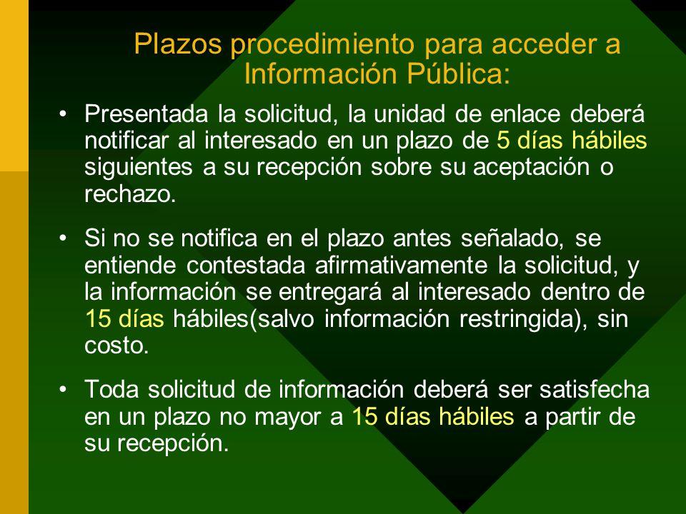 Plazos procedimiento para acceder a Información Pública: Presentada la solicitud, la unidad de enlace deberá notificar al interesado en un plazo de 5 días hábiles siguientes a su recepción sobre su aceptación o rechazo.