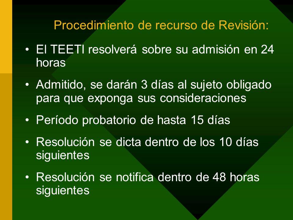 Procedimiento de recurso de Revisión: El TEETI resolverá sobre su admisión en 24 horas Admitido, se darán 3 días al sujeto obligado para que exponga sus consideraciones Período probatorio de hasta 15 días Resolución se dicta dentro de los 10 días siguientes Resolución se notifica dentro de 48 horas siguientes
