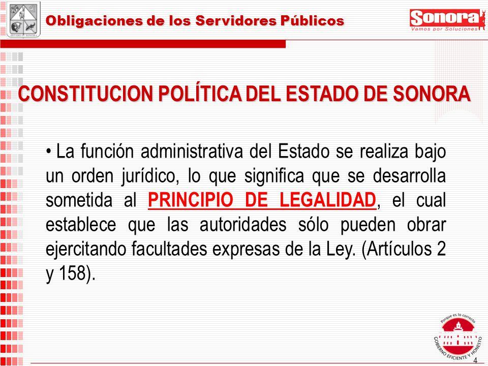 4 CONSTITUCION POLÍTICA DEL ESTADO DE SONORA Obligaciones de los Servidores Públicos La función administrativa del Estado se realiza bajo un orden jurídico, lo que significa que se desarrolla sometida al PRINCIPIO DE LEGALIDAD, el cual establece que las autoridades sólo pueden obrar ejercitando facultades expresas de la Ley.