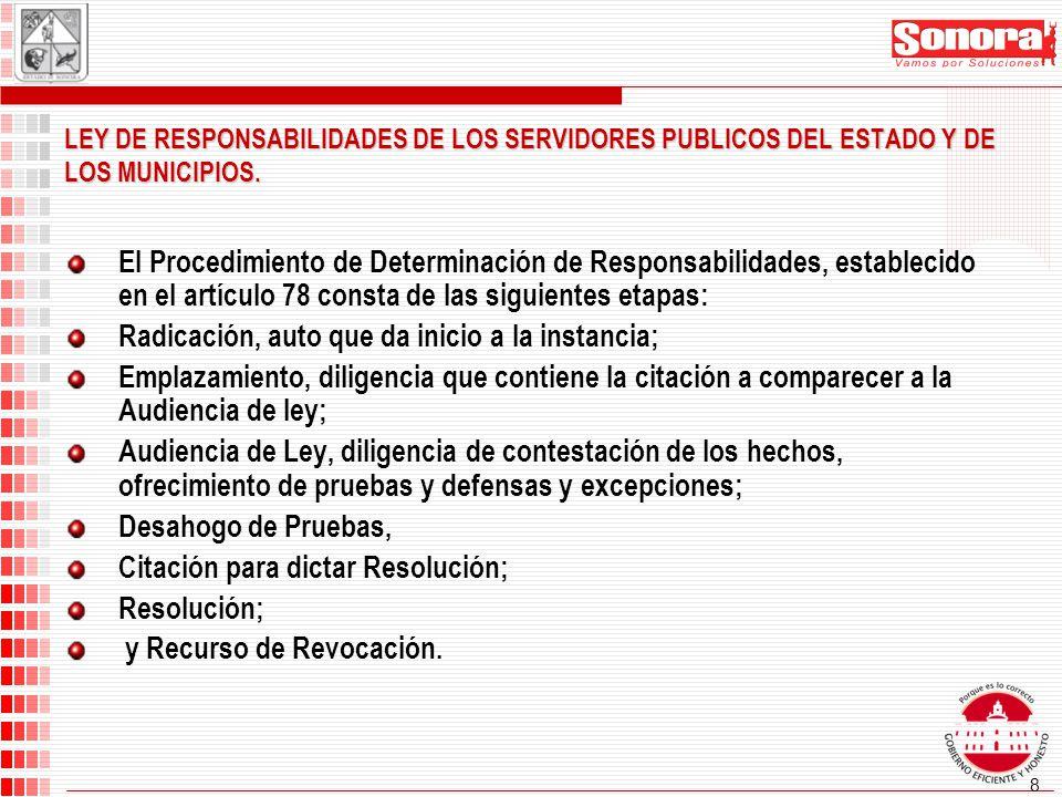 8 El Procedimiento de Determinación de Responsabilidades, establecido en el artículo 78 consta de las siguientes etapas: Radicación, auto que da inicio a la instancia; Emplazamiento, diligencia que contiene la citación a comparecer a la Audiencia de ley; Audiencia de Ley, diligencia de contestación de los hechos, ofrecimiento de pruebas y defensas y excepciones; Desahogo de Pruebas, Citación para dictar Resolución; Resolución; y Recurso de Revocación.