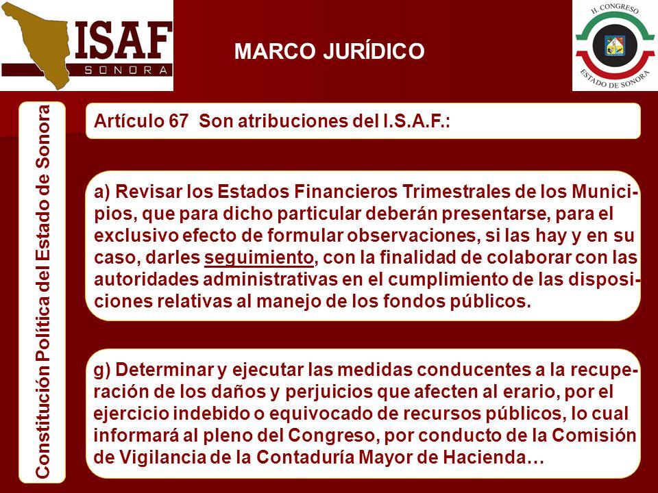 MARCO JURÍDICO Constitución Política del Estado de Sonora Artículo 67 Son atribuciones del I.S.A.F.: a) Revisar los Estados Financieros Trimestrales d