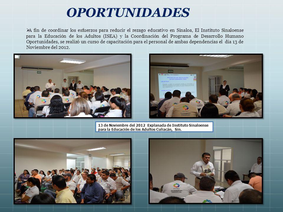 OPORTUNIDADES A fin de coordinar los esfuerzos para reducir el rezago educativo en Sinaloa, El Instituto Sinaloense para la Educación de los Adultos (ISEA) y la Coordinación del Programa de Desarrollo Humano Oportunidades, se realizó un curso de capacitación para el personal de ambas dependencias el día 13 de Noviembre del 2012.