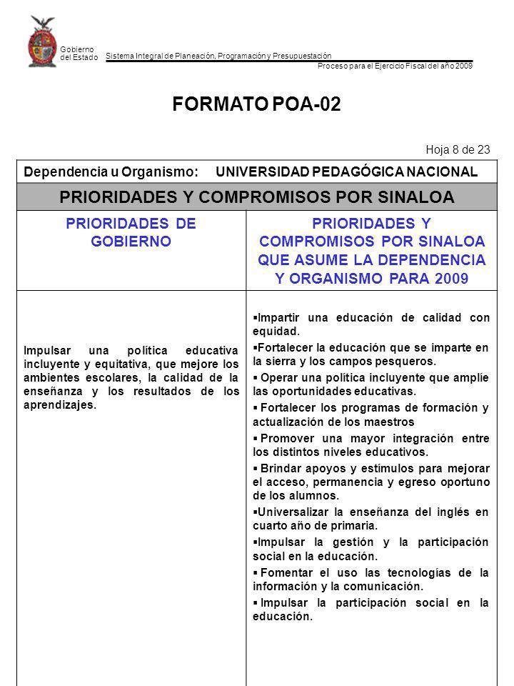 Sistema Integral de Planeación, Programación y Presupuestación Proceso para el Ejercicio Fiscal del año 2009 Gobierno del Estado FORMATO POA-02 Hoja 8 de 23 Dependencia u Organismo:UNIVERSIDAD PEDAGÓGICA NACIONAL PRIORIDADES Y COMPROMISOS POR SINALOA PRIORIDADES DE GOBIERNO PRIORIDADES Y COMPROMISOS POR SINALOA QUE ASUME LA DEPENDENCIA Y ORGANISMO PARA 2009 Impulsar una política educativa incluyente y equitativa, que mejore los ambientes escolares, la calidad de la enseñanza y los resultados de los aprendizajes.