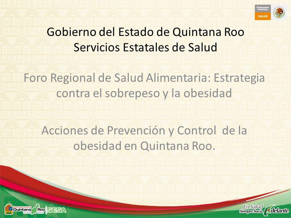 Gobierno del Estado de Quintana Roo Servicios Estatales de Salud Foro Regional de Salud Alimentaria: Estrategia contra el sobrepeso y la obesidad Acciones de Prevención y Control de la obesidad en Quintana Roo.