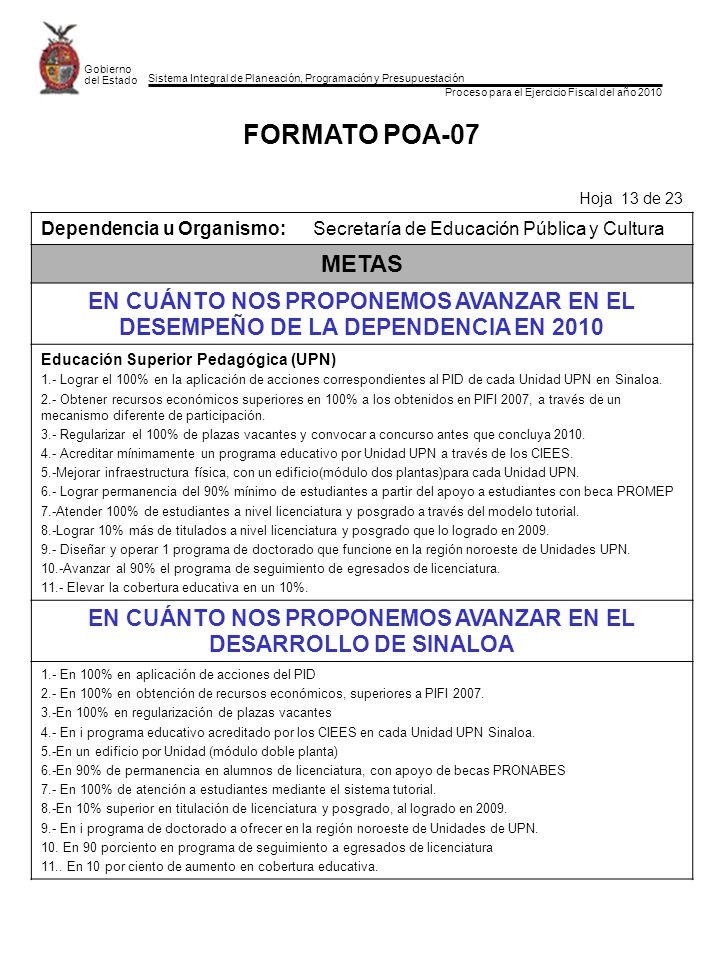 Sistema Integral de Planeación, Programación y Presupuestación Proceso para el Ejercicio Fiscal del año 2010 Gobierno del Estado FORMATO POA-07 Hoja 13 de 23 Dependencia u Organismo:Secretaría de Educación Pública y Cultura METAS EN CUÁNTO NOS PROPONEMOS AVANZAR EN EL DESEMPEÑO DE LA DEPENDENCIA EN 2010 Educación Superior Pedagógica (UPN) 1.- Lograr el 100% en la aplicación de acciones correspondientes al PID de cada Unidad UPN en Sinaloa.