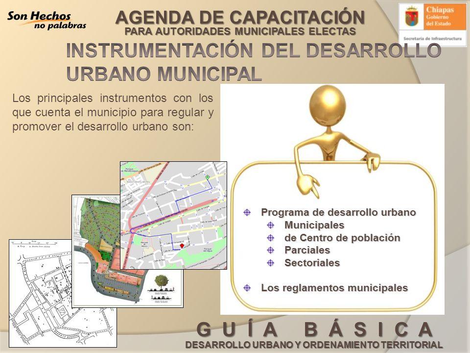AGENDA DE CAPACITACIÓN PARA AUTORIDADES MUNICIPALES ELECTAS G U Í A B Á S I C A DESARROLLO URBANO Y ORDENAMIENTO TERRITORIAL El programa de desarrollo urbano es un instrumento de planeación de carácter técnico - administrativo aplicable a centros de población.