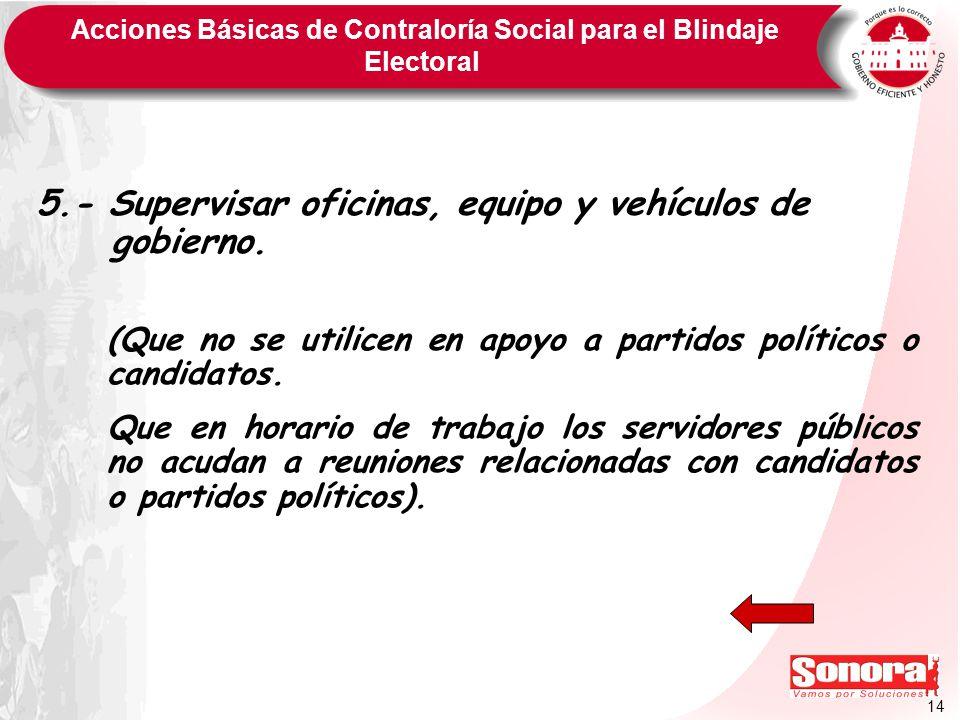 14 Acciones Básicas de Contraloría Social para el Blindaje Electoral 5.- Supervisar oficinas, equipo y vehículos de gobierno. (Que no se utilicen en a