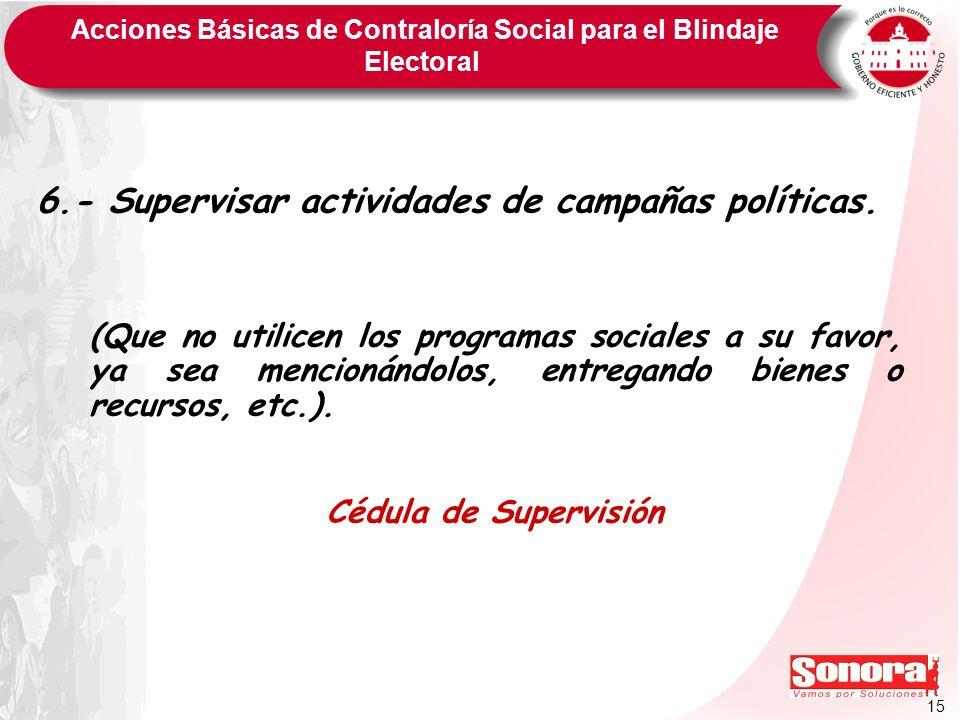 15 Acciones Básicas de Contraloría Social para el Blindaje Electoral 6.- Supervisar actividades de campañas políticas. (Que no utilicen los programas