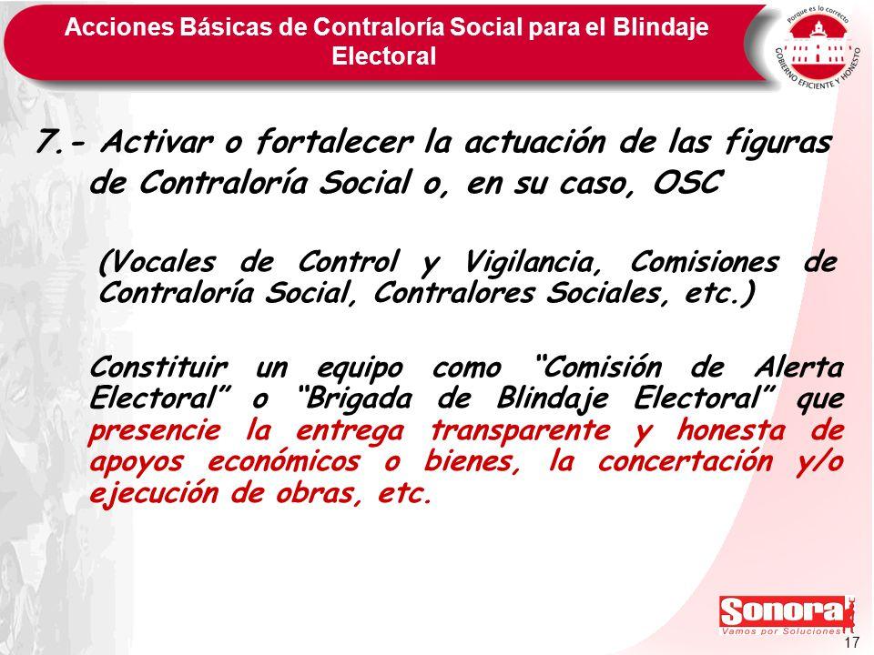 17 Acciones Básicas de Contraloría Social para el Blindaje Electoral 7.- Activar o fortalecer la actuación de las figuras de Contraloría Social o, en