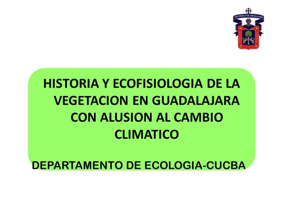 HISTORIA Y ECOFISIOLOGIA DE LA VEGETACION EN GUADALAJARA CON ALUSION AL CAMBIO CLIMATICO DEPARTAMENTO DE ECOLOGIA-CUCBA